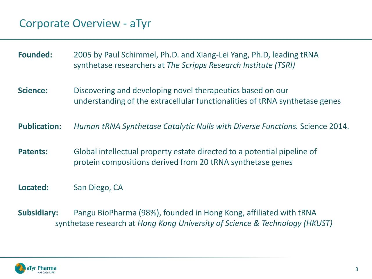 Founded: 2005 by Paul Schimmel, Ph.D. and Xiang-Lei Yang, Ph.D, leading tRNA synthetase researchersat The Scripps Research Institute (TSRI) Science: Discovering and developingnovel therapeutics based on our understandingof the extracellular functionalities of tRNA synthetase genes Publication: Human tRNA Synthetase Catalytic Nulls with Diverse Functions. Science 2014. Patents: Global intellectual property estate directed to a potential pipeline of protein compositions derived from 20 tRNA synthetase genes Located: San Diego, CA Subsidiary: Pangu BioPharma (98%), founded in Hong Kong, affiliated with tRNA synthetase research atHong Kong University of Science & Technology (HKUST) 3