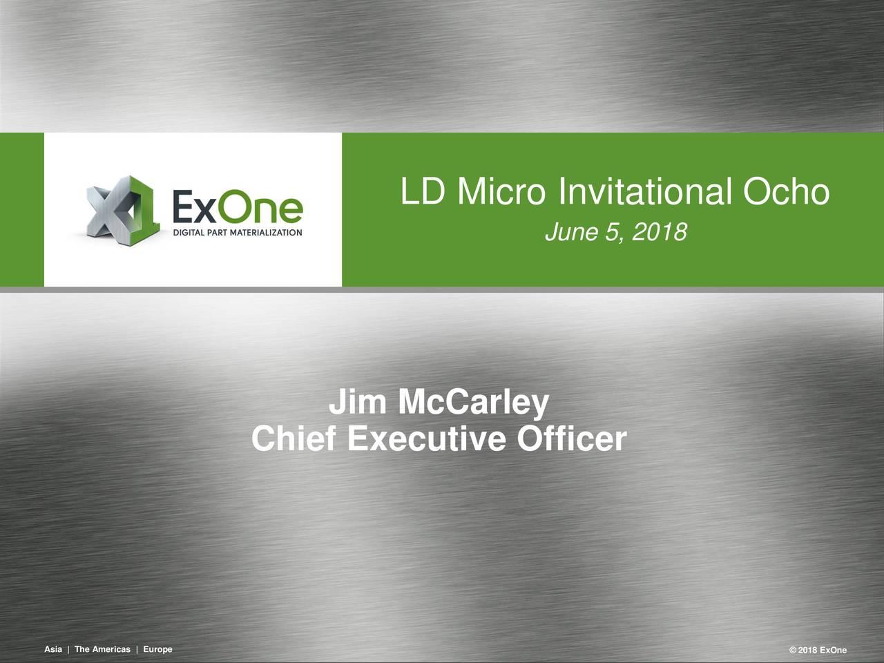 June 5, 2018 Jim McCarley Chief Executive Officer Asa |TheAmercas |Euope 1 ©2018ExOne