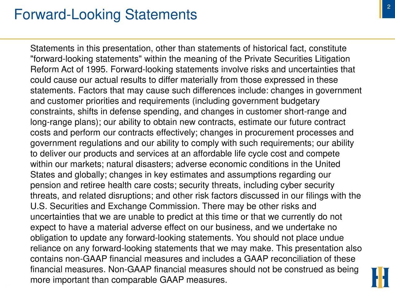 """Forward-Looking Statements Statements in this presentation, other than statements of historical fact, constitute """"forward-looking statements"""" within the meaning of the Private Securities Litigation Reform Act of 1995. Forward-looking statements involve risks and uncertainties that could cause our actual results to differ materially from those expressed in these statements. Factors that may cause such differences include: changes in government and customer priorities and requirements (including government budgetary constraints, shifts in defense spending, and changes in customer short-range and long-range plans); our ability to obtain new contracts, estimate our future contract costs and perform our contracts effectively; changes in procurement processes and government regulations and our ability to comply with such requirements; our ability to deliver our products and services at an affordable life cycle cost and compete within our markets; natural disasters; adverse economic conditions in the United States and globally; changes in key estimates and assumptions regarding our pension and retiree health care costs; security threats, including cyber security threats, and related disruptions; and other risk factors discussed in our filings with the U.S. Securities and Exchange Commission. There may be other risks and uncertainties that we are unable to predict at this time or that we currently do not expect to have a material adverse effect on our business, and we undertake no obligation to update any forward-looking statements. You should not place undue reliance on any forward-looking statements that we may make. This presentation also contains non-GAAP financial measures and includes a GAAP reconciliation of these financial measures. Non-GAAP financial measures should not be construed as being more important than comparable GAAP measures. 2"""