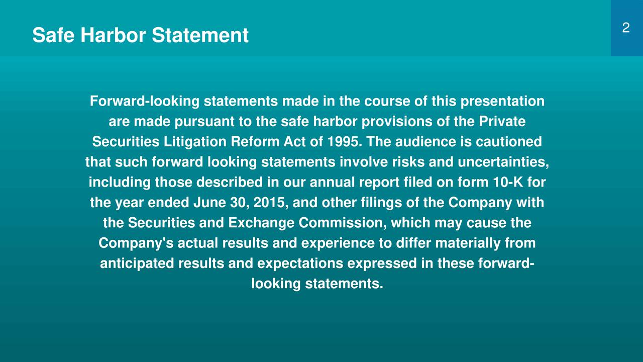 Safe Harbor Statement Forward-looking statements made in the course of this presentation are made pursuant to the safe harbor provisions of the Private Securities Litigation Reform Act of 1995. The audience is cautioned that such forward looking statements involve risks and uncertainties, including those described in our annual report filed on form 10-K for the year ended June 30, 2015, and other filings of the Company with the Securities and Exchange Commission, which may cause the Company's actual results and experience to differ materially from anticipated results and expectations expressed in these forward- looking statements.