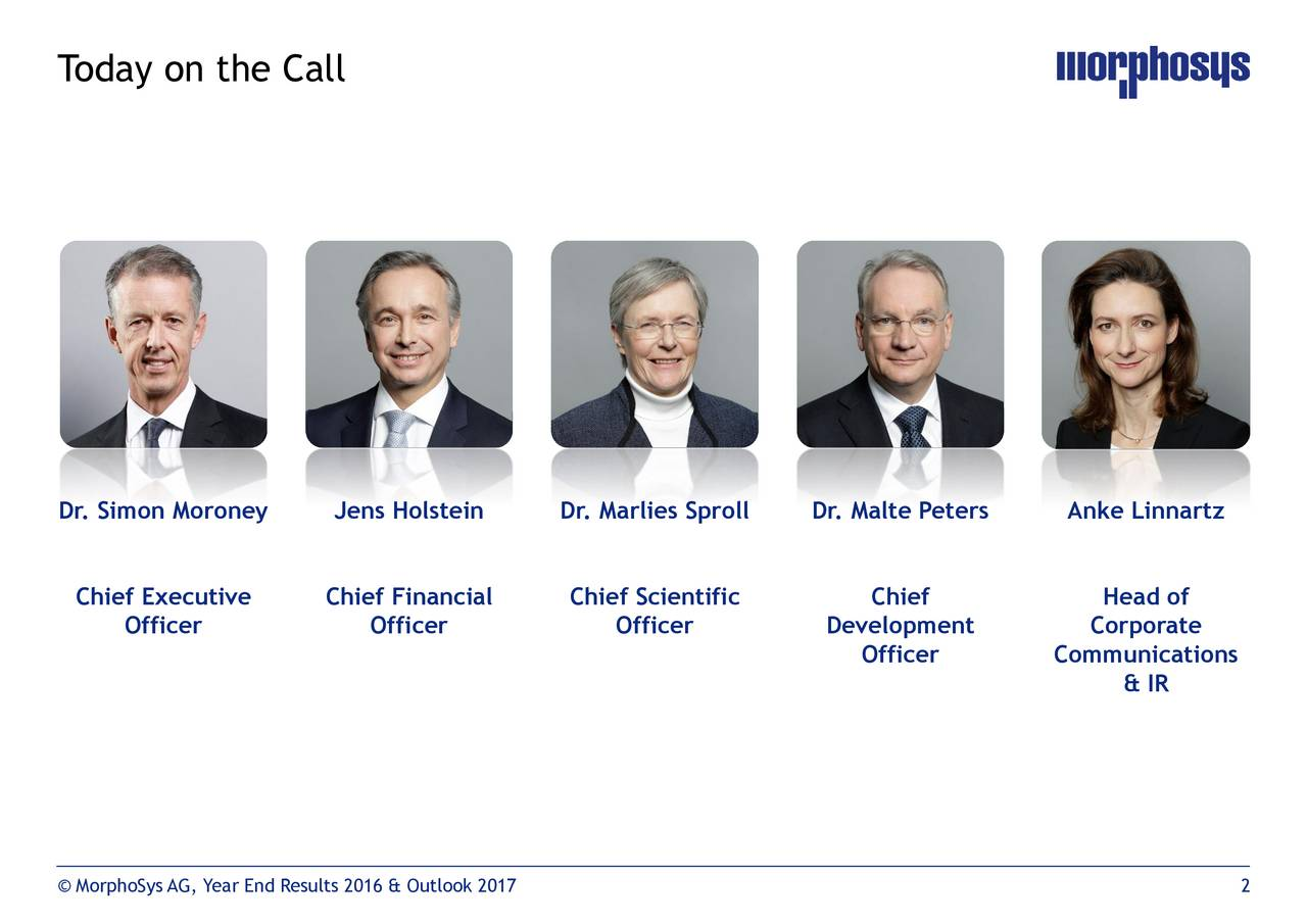 Dr. Simon Moroney Jens Holstein Dr. Marlies Sproll Dr. Malte Peters Anke Linnartz Chief Executive Chief Financial Chief Scientific Chief Head of Officer Officer Officer Development Corporate Officer Communications & IR MorphoSys AG, Year End Results 2016 & Outlook 2017 2