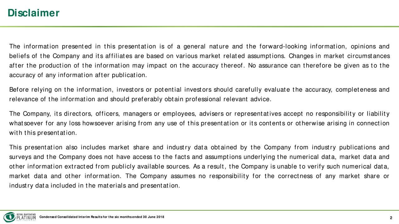 The information presented in this presentation is of a general nature and the forward-looking information, opinions and beliefs of the Company and its affiliates are based on various market related assumptions. Changes in market circumstances after the production of the information may impact on the accuracy thereof. No assurance can therefore be given as to the accuracy of any information after publication. Before relying on the information, investors or potential investors should carefully evaluate the accuracy, completeness and relevance of the information and should preferably obtain professional relevant advice. The Company, its directors, officers, managers or employees, advisers or representatives accept no responsibility or liability whatsoever for any loss howsoever arising from any use of this presentation or its contents or otherwise arising in connection with this presentation. This presentation also includes market share and industry data obtained by the Company from industry publications and surveys and the Company does not have access to the facts and assumptions underlying the numerical data, market data and other information extracted from publicly available sources. As a result, the Company is unable to verify such numerical data, market data and other information. The Company assumes no responsibility for the correctness of any market share or industry data included in the materials and presentation. Condensed Consolidated Interim Results for the six months ended 30 June 2018 2