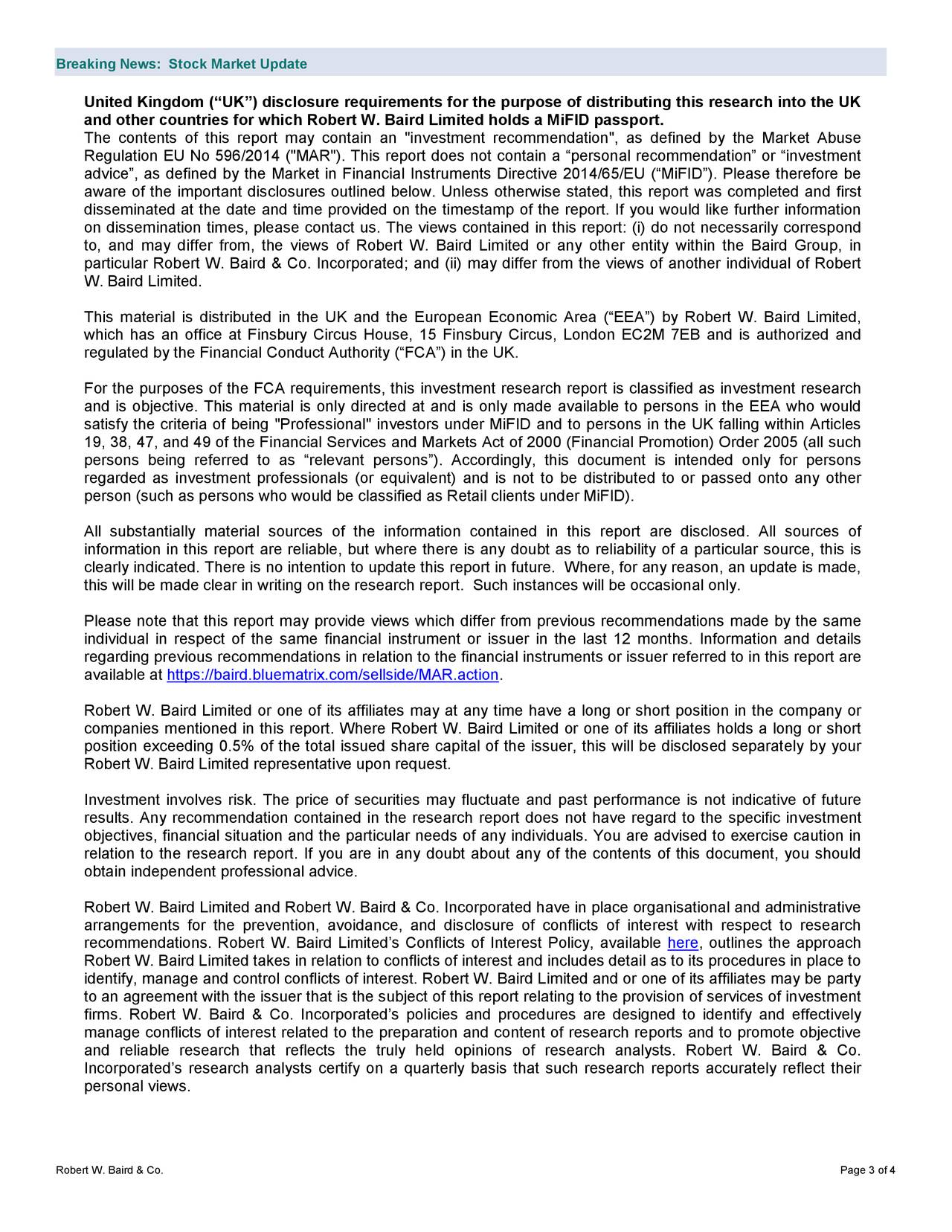 """United Kingdom (""""UK"""") disclosure requirements for the purpose of distributing this research into the UK and other countries for which Robert W. Baird Limited holds a MiFID passport. The contents of this report may contain an """"investment recommendation"""", as defined by the Mar ket Abuse Regulation EU No 596/2014 (""""MAR""""). This report does not contain a """"personal recommendation"""" or """"investment advice"""", as defined by the Market in Financial Instruments Directive 2014/65/EU (""""MiFID""""). Please therefore be aware of the important discl osures outlined below. Unless otherwise stated, this report was completed and first disseminated at the date and time provided on the timestamp of the report. If you would like further information on dissemination times, please contact us. The views contai ned in this report: (i) do not necessarily correspond to, and may differ from, the views of Robert W. Baird Limited or any other entity within the Baird Group, in particular Robert W. Baird & Co. Incorporated; and (ii) may differ from the views of another individual of Robert W. Baird Limited. This material is distributed in the UK and the European Economic Area (""""EEA"""") by Robert W. Baird Limited, which has an office at Finsbury Circus House, 15 Finsbury Circus, London EC2M 7EB and is authorized and regulated by the Financial Conduct Authority (""""FCA"""") in the UK. For the purposes of the FCA requirements, this investment research report is classified as investment research and is objective. This material is only directed at and is only made available to pers ons in the EEA who would satisfy the criteria of being """"Professional"""" investors under MiFID and to persons in the UK falling within Articles 19, 38, 47, and 49 of the Financial Services and Markets Act of 2000 (Financial Promotion) Order 2005 (all such persons being referred to as """"relevant persons""""). Accordingly, this document is intended only for persons regarded as investment professionals (or equivalent) and is not to be distributed to"""