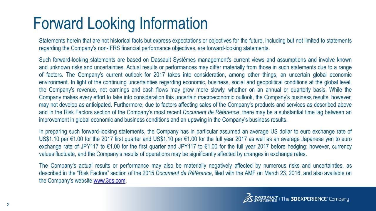 Statements herein that are not historical facts but express expectations or objectives for the future, including but not limited to statements regarding the Companys non-IFRS financial performance objectives, are forward-looking statements. Such forward-looking statements are based on Dassault Systmes management's current views and assumptions and involve known and unknown risks and uncertainties. Actual results or performances may differ materially from those in such statements due to a range of factors. The Companys current outlook for 2017 takes into consideration, among other things, an uncertain global economic environment. In light of the continuing uncertainties regarding economic, business, social and geopolitical conditions at the global level, the Companys revenue, net earnings and cash flows may grow more slowly, whether on an annual or quarterly basis. While the Company makes every effort to take into consideration this uncertain macroeconomic outlook, the Companys business results, however, may not develop as anticipated. Furthermore, due to factors affecting sales of the Companys products and services as described above and in the Risk Factors section of the Companys most recent Document de Rfrence, there may be a substantial time lag between an improvement in global economic and business conditions and an upswing in the Companys business results. In preparing such forward-looking statements, the Company has in particular assumed an average US dollar to euro exchange rate of US$1.10 per 1.00 for the 2017 first quarter and US$1.10 per 1.00 for the full year 2017 as well as an average Japanese yen to euro exchange rate of JPY117 to 1.00 for the first quarter and JPY117 to 1.00 for the full year 2017 before hedging; however, currency values fluctuate, and the Companys results of operations may be significantlyaffected by changes in exchange rates. The Companys actual results or performance may also be materially negatively affected by numerous risks and u