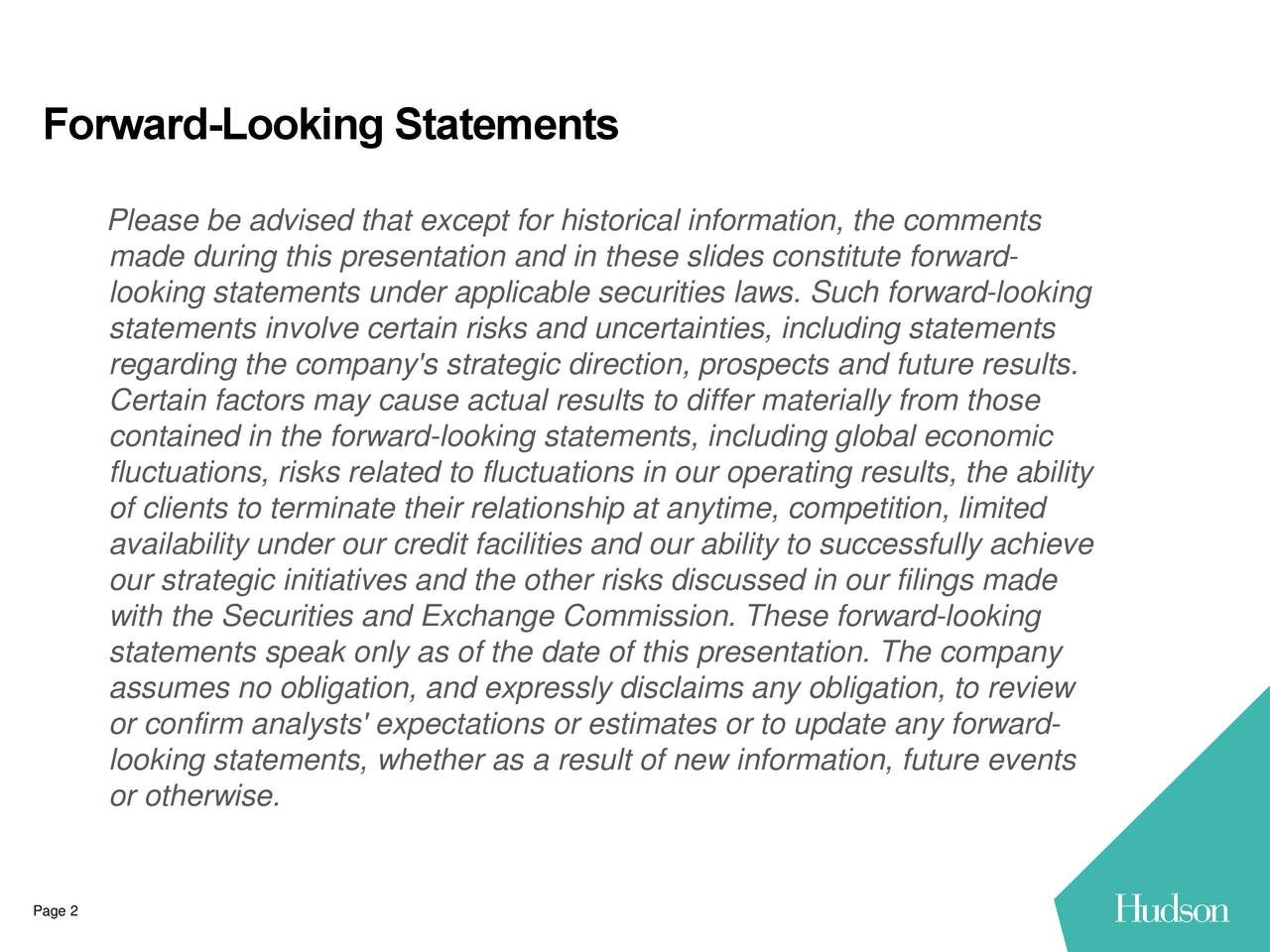 Please be advised that except for historical information, the comments made during this presentation and in these slides constitute forward- looking statements under applicable securities laws. Such forward-looking statements involve certain risks and uncertainties, including statements regarding the company's strategic direction, prospects and future results. Certain factors may cause actual results to differ materially from those contained in the forward-looking statements, including global economic fluctuations, risks related to fluctuations in our operating results, the ability of clients to terminate their relationship at anytime, competition, limited availability under our credit facilities and our ability to successfully achieve our strategic initiatives and the other risks discussed in our filings made with the Securities and Exchange Commission. These forward-looking statements speak only as of the date of this presentation. The company assumes no obligation, and expressly disclaims any obligation, to review or confirm analysts' expectations or estimates or to update any forward- looking statements, whether as a result of new information, future events or otherwise. Page 2