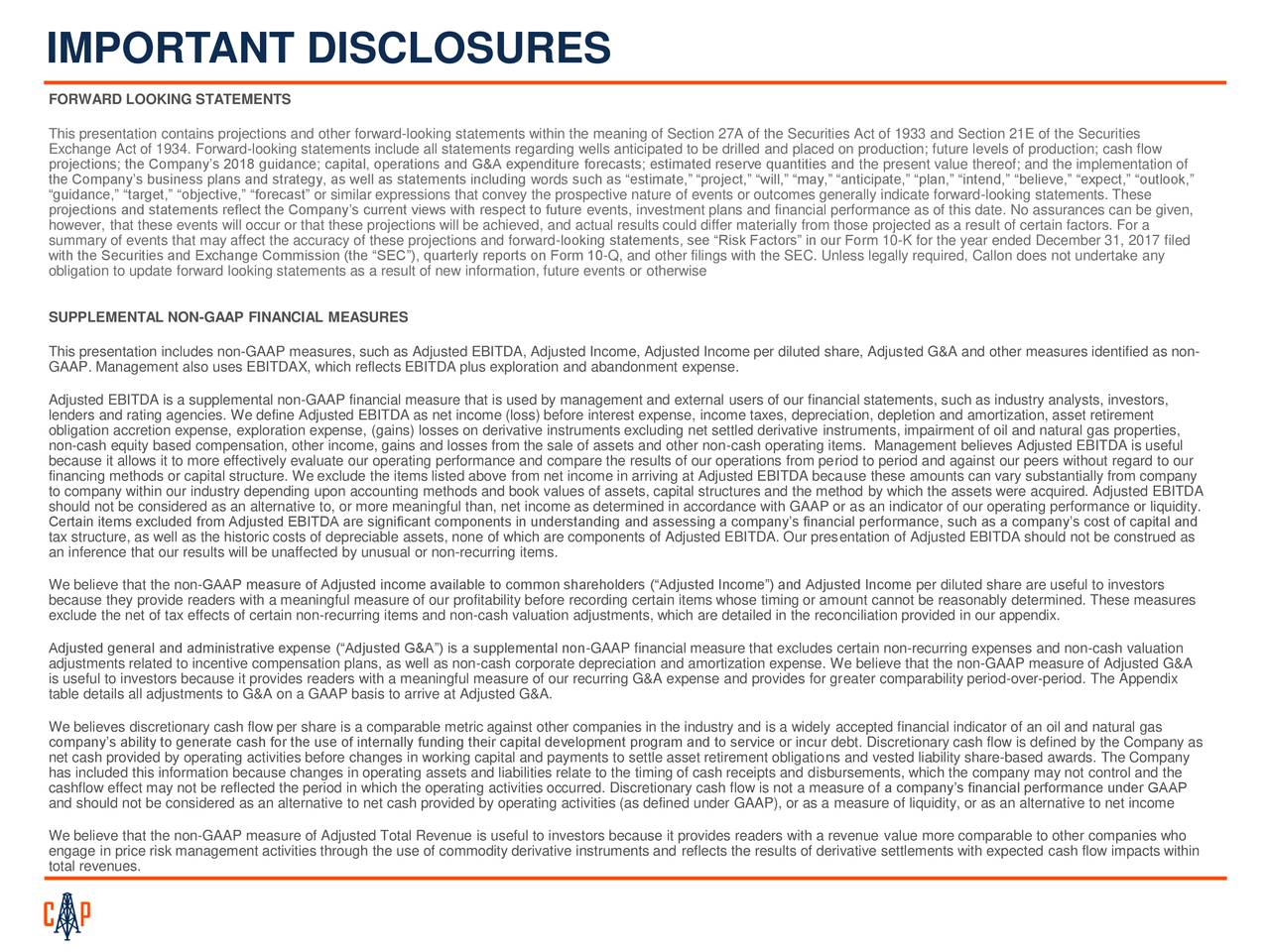 """FORWARD LOOKING STATEMENTS This presentation contains projections and other forward-looking statements within the meaning of Section 27A of the Securities Act of 1933 and Section 21E of the Securities Exchange Act of 1934. Forward-looking statements include all statements regarding wells anticipated to be drilled and placed on production; future levels of production; cash flow projections; the Company's 2018 guidance; capital, operations and G&A expenditure forecasts; estimated reserve quantities and the present value thereof; and the implementation of the Company's business plans and strategy, as well as statements including words such as """"estimate,"""" """"project,"""" """"will,"""" """"may,"""" """"anticipate,"""" """"plan,"""" """"intend,"""" """"believe,"""" """"expect,"""" """"outlook,"""" """"guidance,"""" """"target,"""" """"objective,"""" """"forecast"""" or similar expressions that convey the prospective nature of events or outcomes generally indicate forward-looking statements. These projections and statements reflect the Company's current views with respect to future events, investment plans and financial performance as of this date. No assurances can be given, however, that these events will occur or that these projections will be achieved, and actual results could differ materially from those projected as a result of certain factors. For a summary of events that may affect the accuracy of these projections and forward-looking statements, see """"Risk Factors"""" in our Form 10-K for the year ended December 31, 2017 filed with the Securities and Exchange Commission (the """"SEC""""), quarterly reports on Form 10-Q, and other filings with the SEC. Unless legally required, Callon does not undertake any obligation to update forward looking statements as a result of new information, future events or otherwise SUPPLEMENTAL NON-GAAP FINANCIAL MEASURES This presentation includes non-GAAP measures, such as Adjusted EBITDA, Adjusted Income, Adjusted Income per diluted share, Adjusted G&A and other measures identified as non- GAAP. Management also uses E"""