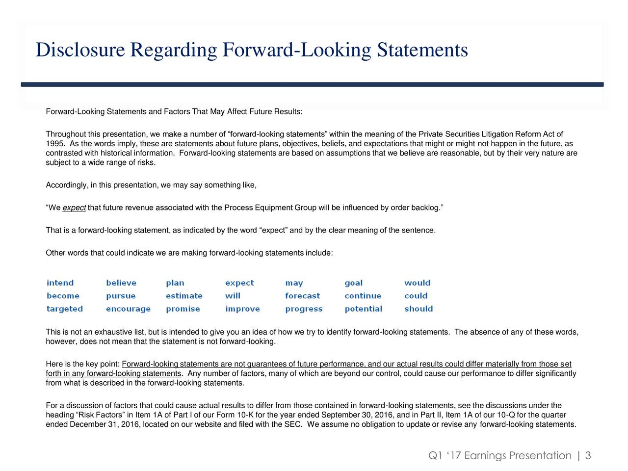 Forward-Looking Statements and Factors That May Affect Future Results: Throughout this presentation, we make a number of forward-looking statements within the meaning of the Private Securities Litigation Reform Act of 1995. As the words imply, these are statements about future plans, objectives, beliefs, and expectations that might or might not happen in the future, as contrasted with historical information. Forward-looking statements are based on assumptions that we believe are reasonable, but by their very nature are subject to a wide range of risks. Accordingly, in this presentation, we may say something like, We expect that future revenue associated with the Process Equipment Group will be influenced by order backlog. That is a forward-looking statement, as indicated by the word expect and by the clear meaning of the sentence. Other words that could indicate we are making forward-looking statements include: This is not an exhaustive list, but is intended to give you an idea of how we try to identify forward-looking statements. The absence of any of these words, however, does not mean that the statement is not forward-looking. Here is the key point: Forward-looking statements are not guarantees of future performance, and our actual results could differ materially from those set forth in any forward-looking statements. Any number of factors, many of which are beyond our control, could cause our performance to differ significantly from what is described in the forward-looking statements. For a discussion of factors that could cause actual results to differ from those contained in forward-looking statements, see the discussions under the heading Risk Factors in Item 1A of Part I of our Form 10-K for the year ended September 30, 2016, and in Part II, Item 1A of our 10-Q for the quarter ended December 31, 2016, located on our website and filed with the SEC. We assume no obligation to update or revise any forward-looking statements. Q1 17 Earnings Presentation | 3