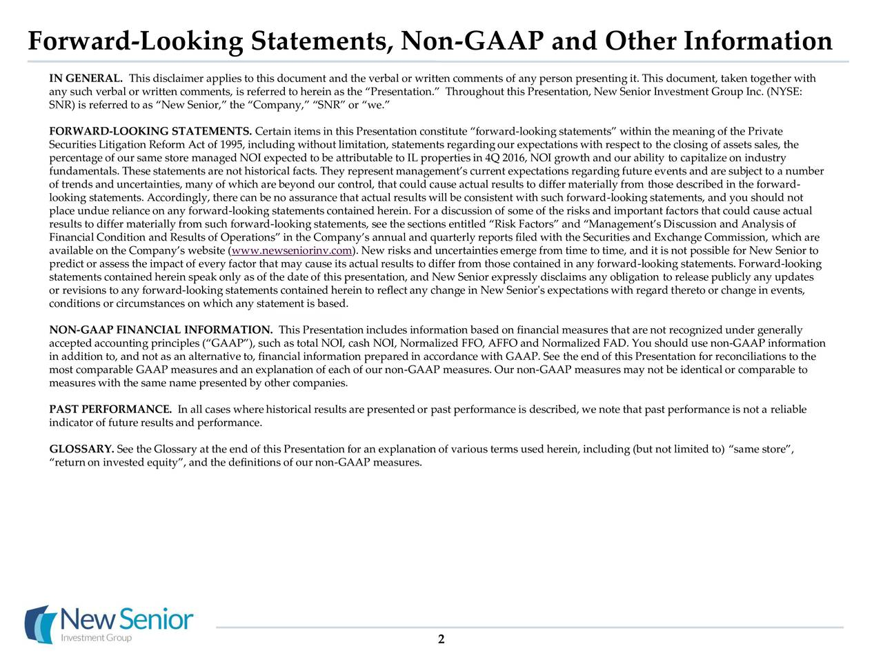 IN GENERAL. This disclaimer applies to this document and the verbal or written comments of any person presenting it. This document, taken together with any such verbal or written comments, is referred to herein as the Presentation. Throughout this Presentation, New Senior Investment Group Inc. (NYSE: SNR) is referred to as New Senior, the Company, SNR or we. FORWARD-LOOKING STATEMENTS. Certain items in this Presentation constitute forward-looking statements within the meaning of the Private Securities Litigation Reform Act of 1995, including without limitation, statements regarding our expectations with respect to the closing of assets sales, the percentage of our same store managed NOI expected to be attributable to IL properties in 4Q 2016, NOI growth and our ability to capitalize on industry fundamentals. These statements are not historical facts. They representmanagements current expectations regarding future events and are subject to a number of trends and uncertainties, many of which are beyond our control, that could cause actual results to differ materially from those described in the forward- looking statements. Accordingly, there can be no assurance that actual results will be consistent with such forward-looking statements, and you should not place undue reliance on any forward-looking statements contained herein. For a discussion of some of the risks and important factors that could cause actual results to differ materially from such forward-looking statements, see the sections entitled Risk Factors and Managements Discussion and Analysis of Financial Condition and Results of Operations in the Companys annual and quarterly reports filed with the Securities and Exchange Commission, which are available on the Companys website (www.newseniorinv.com). New risks and uncertainties emerge from time to time, and it is not possible for New Senior to predict or assess the impact of every factor that may cause its actual results to differ from those contained in an