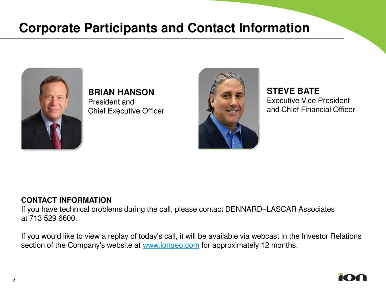 BRIAN HANSON STEVE BATE President and Executive Vice President and Chief Financial Officer Chief Executive Officer CONTACT INFORMATION If you have technical problems during the call, please contact DENNARDLASCAR Associates at 713 529 6600. If you would like to view a replay of today's call, it will be available via webcast in the Investor Relations section of the Company's website at www.iongeo.com for approximately 12 months. 2