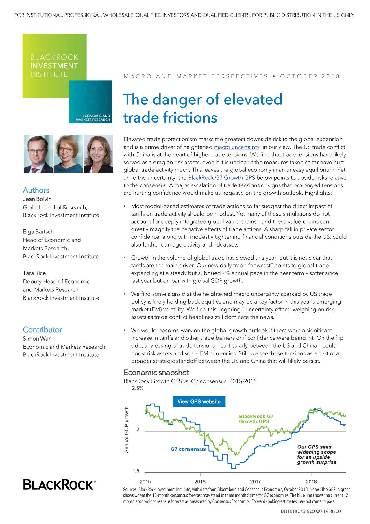 """M A C R O A N D M A R K E T P E R S P E C T I V E S • O C T O B E R 2 0 1 8 The danger of elevated trade frictions Elevated trade protectionism marks the greatest downside risk to the global expansion and is a prime driver of heightened macro uncertainty, in our view. The US trade conflict with China is at the heart of higher trade tensions. We find that trade tensions have likely served as a drag on risk assets, even if it is unclear if the measures taken so far have hurt global trade activity much. This leaves the global economy in an uneasy equilibrium. Yet amid the uncertainty, the BlackRock G7 Growth GPS below points to upside risks relative to the consensus. A major escalation of trade tensions or signs that prolonged tensions Authors are hurting confidence would make us negative on the growth outlook. Highlights: Jean Boivin Global Head of Research, • Most model-based estimates of trade actions so far suggest the direct impact of BlackRock Investment Institute tariffs on trade activity should be modest. Yet many of these simulations do not account for deeply integrated global value chains – and these value chains can Elga Bartsch greatly magnify the negative effects of trade actions. A sharp fall in private sector confidence, along with modestly tightening financial conditions outside the US, could Head of Economic and also further damage activity and risk assets. Markets Research, BlackRock Investment Institute • Growth in the volume of global trade has slowed this year, but it is not clear that tariffs are the main driver. Our new daily trade """"nowcast"""" points to global trade Tara Rice expanding at a steady but subdued 2% annual pace in the near term – softer since last year but on par with global GDP growth. Deputy Head of Economic and Markets Research, BlackRock Investment Institute • We find some signs that the heightened macro uncertainty sparked by US trade policy is likely holding back equities and may be a key factor in this year's emerging market (EM"""