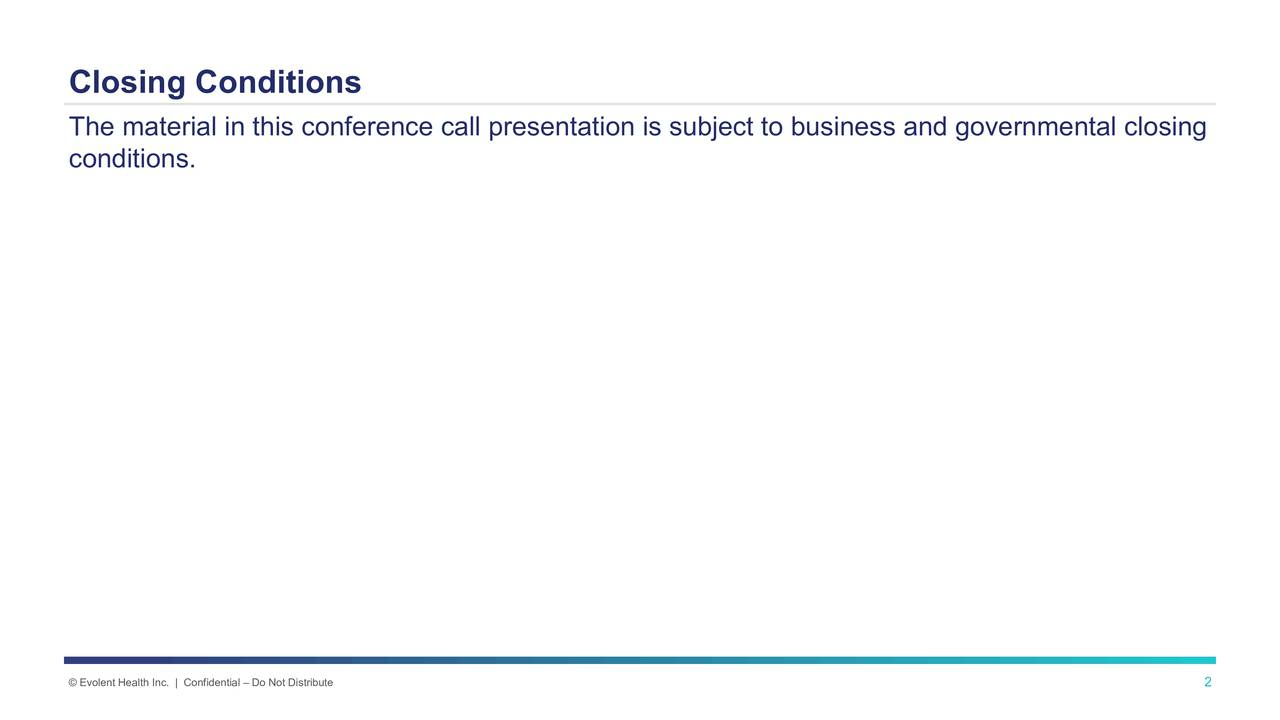 The material in this conference call presentation is subject to business and governmental closing conditions. Evolent Health Inc. | Confidential  Do Not Distribute 2