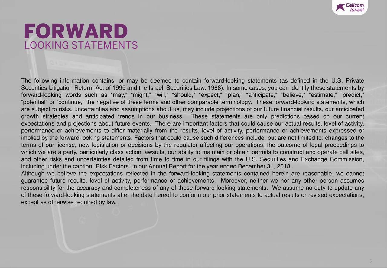 """LOOKING STATEMENTS The following information contains, or may be deemed to contain forward-looking statements (as defined in the U.S. Private Securities Litigation Reform Act of 1995 and the Israeli Securities Law, 1968). In some cases, you can identify these statements by forward-looking words such as """"may,"""" """"might,"""" """"will,"""" """"should,"""" """"expect,"""" """"plan,"""" """"anticipate,"""" """"believe,"""" """"estimate,"""" """"predict,"""" """"potential"""" or """"continue,"""" the negative of these terms and other comparable terminology. These forward-looking statements, which are subject to risks, uncertainties and assumptions about us, may include projections of our future financial results, our anticipated growth strategies and anticipated trends in our busThese statements are only predictions based on our current expectations and projections about future events. There are important factors that could cause our actual results, level of activity, performance or achievements to differ materially from the results, level of activity, performance or achievements expressed or implied by the forward-looking statements. Factors that could cause such differences include, but are not limited to: changes to the terms of our license, new legislation or decisions by the regulator affecting our operations, the outcome of legal proceedings to which we are a party, particularly class action lawsuits, our ability to maintain or obtain permits to construct and operate cell sites, and other risks and uncertainties detailed from time to time in our filings with the U.S. Securities and Exchange Commission, including under the caption """"Risk Factors"""" in our Annual Report for the year ended December 31, 2018. Although we believe the expectations reflected in the forward-looking statements contained herein are reasonable, we cannot guarantee future results, level of activity, performance or achievements. Moreover, neither we nor any other person assumes responsibility for the accuracy and completeness of any of these forward-looking stat"""