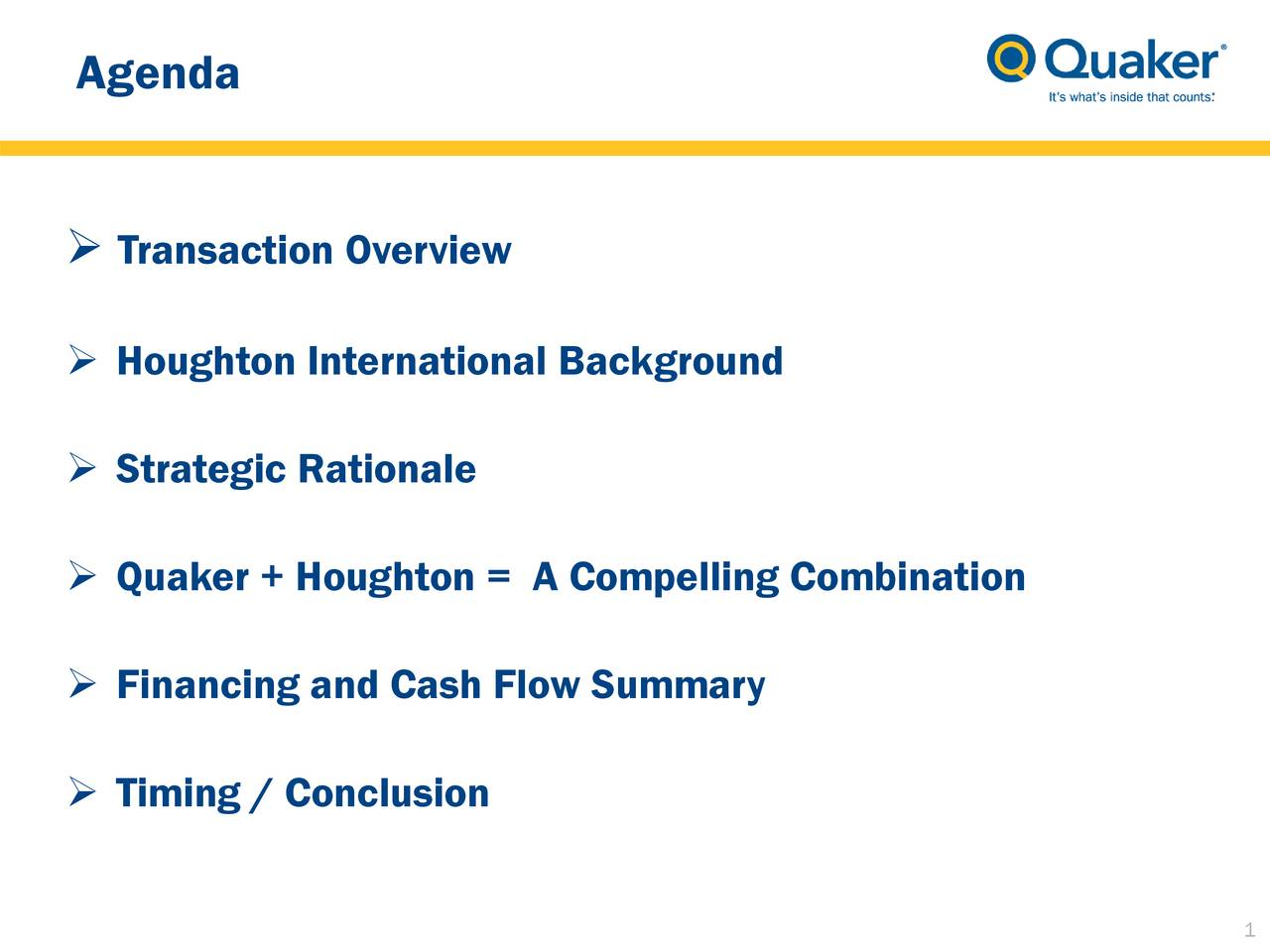 Transaction Overview Houghton International Background Strategic Rationale Quaker + Houghton = A Compelling Combination Financing and Cash Flow Summary Timing / Conclusion