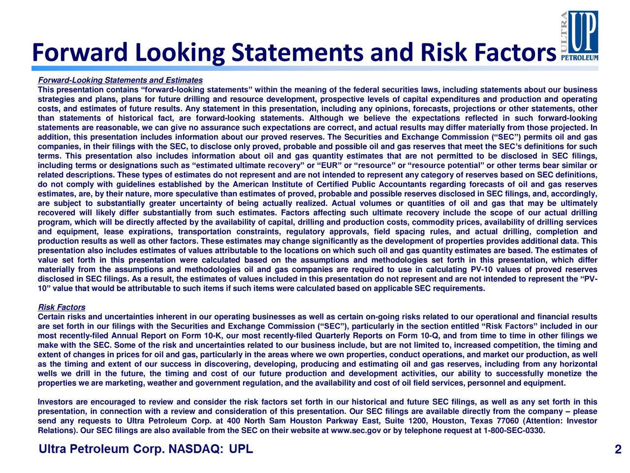 "Forward-Looking Statements and Estimates This presentation contains ""forward-looking statements"" within the meaning of the federal securities laws, including statements about our business strategies and plans, plans for future drilling and resource development, prospective levels of capital expenditures and production and operating costs, and estimates of future results. Any statement in this presentation, including any opinions, forecasts, projections or other statements, other than statements of historical fact, are forward-looking statements. Although we believe the expectations reflected in such forward-looking statements are reasonable, we can give no assurance such expectations are correct, and actual results may differ materially from those projected. In addition, this presentation includes information about our proved reserves. The Securities and Exchange Commission (""SEC"") permits oil and gas companies, in their filings with the SEC, to disclose only proved, probable and possible oil and gas reserves that meet the SEC's definitions for such terms. This presentation also includes information about oil and gas quantity estimates that are not permitted to be disclosed in SEC filings, including terms or designations such as ""estimated ultimate recovery"" or ""EUR"" or ""resource"" or ""resource potential"" or other terms bear similar or related descriptions. These types of estimates do not represent and are not intended to represent any category of reserves based on SEC definitions, do not comply with guidelines established by the American Institute of Certified Public Accountants regarding forecasts of oil and gas reserves estimates, are, by their nature, more speculative than estimates of proved, probable and possible reserves disclosed in SEC filings, and, accordingly, are subject to substantially greater uncertainty of being actually realized. Actual volumes or quantities of oil and gas that may be ultimately recovered will likely differ substantially from such estimates. Factors affecting such ultimate recovery include the scope of our actual drilling program, which will be directly affected by the availability of capital, drilling and production costs, commodity prices, availability of drilling services and equipment, lease expirations, transportation constraints, regulatory approvals, field spacing rules, and actual drilling, completion and production results as well as other factors. These estimates may change significantly as the development of properties provides additional data. This presentation also includes estimates of values attributable to the locations on which such oil and gas quantity estimates are based. The estimates of value set forth in this presentation were calculated based on the assumptions and methodologies set forth in this presentation, which differ materially from the assumptions and methodologies oil and gas companies are required to use in calculating PV-10 values of proved reserves disclosed in SEC filings. As a result, the estimates of values included in this presentation do not represent and are not intended to represent the ""PV- 10"" value that would be attributable to such items if such items were calculated based on applicable SEC requirements. Risk Factors Certain risks and uncertainties inherent in our operating businesses as well as certain on-going risks related to our operational and financial results are set forth in our filings with the Securities and Exchange Commission (""SEC""), particularly in the section entitled ""Risk Factors"" included in our most recently-filed Annual Report on Form 10-K, our most recently-filed Quarterly Reports on Form 10-Q, and from time to time in other filings we make with the SEC. Some of the risk and uncertainties related to our business include, but are not limited to, increased competition, the timing and extent of changes in prices for oil and gas, particularly in the areas where we own properties, conduct operations, and market our production, as well as the timing and extent of our success in discovering, developing, producing and estimating oil and gas reserves, including from any horizontal wells we drill in the future, the timing and cost of our future production and development activities, our ability to successfully monetize the properties we are marketing, weather and government regulation, and the availability and cost of oil field services, personnel and equipment. Investors are encouraged to review and consider the risk factors set forth in our historical and future SEC filings, as well as any set forth in this presentation, in connection with a review and consideration of this presentation. Our SEC filings are available directly from the company – please send any requests to Ultra Petroleum Corp. at 400 North Sam Houston Parkway East, Suite 1200, Houston, Texas 77060 (Attention: Investor Relations). Our SEC filings are also available from the SEC on their website at www.sec.gov or by telephone request at 1-800-SEC-0330. 2"