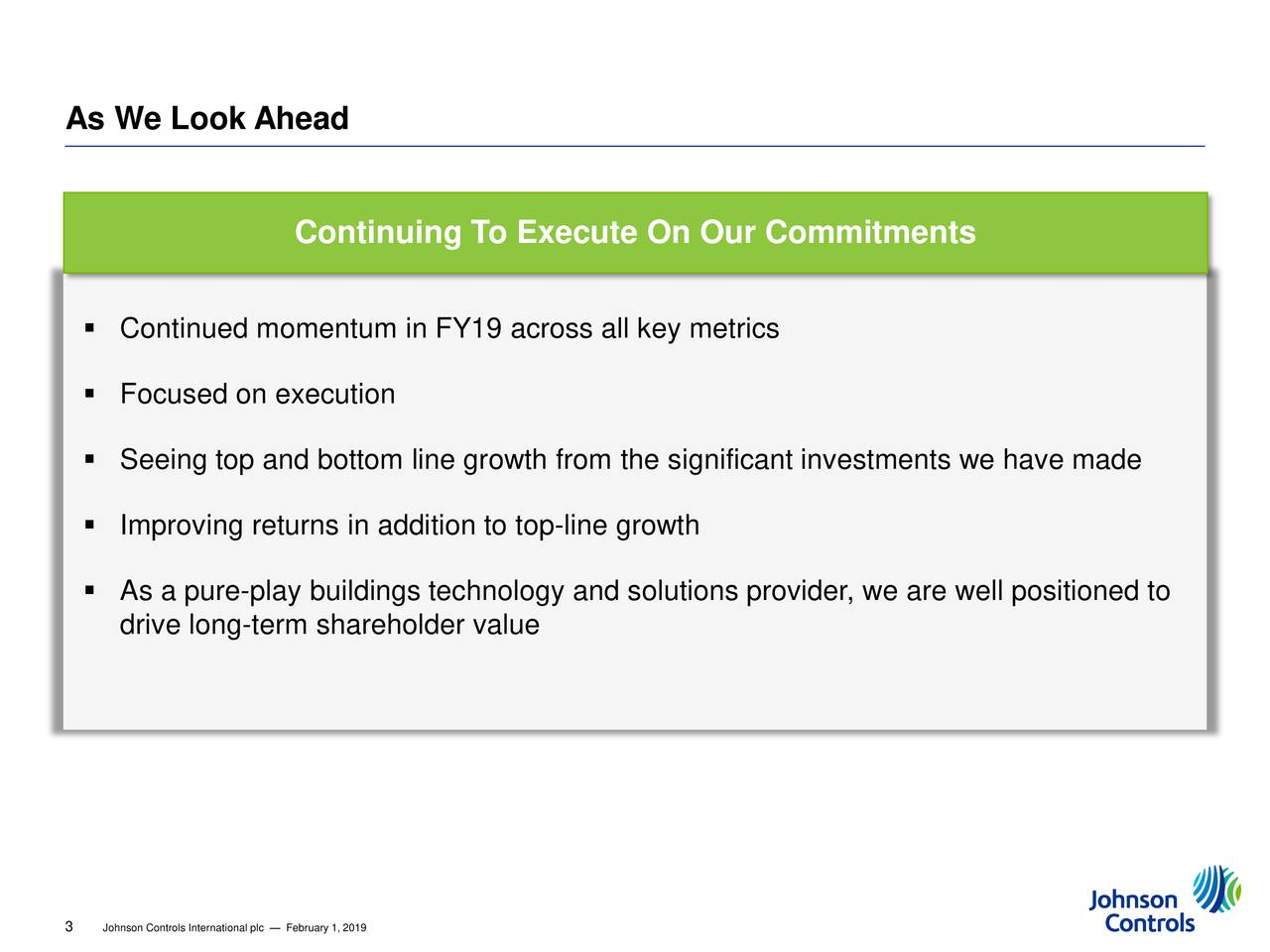 Continuing To Execute On Our Commitments  Continued momentum in FY19 across all key metrics  Focused on execution  Seeing top and bottom line growth from the significant investments we have made  Improving returns in addition to top-line growth  As a pure-play buildings technology and solutions provider, we are well positioned to drive long-term shareholder value 3 Johnson Controls International plc — February 1, 2019
