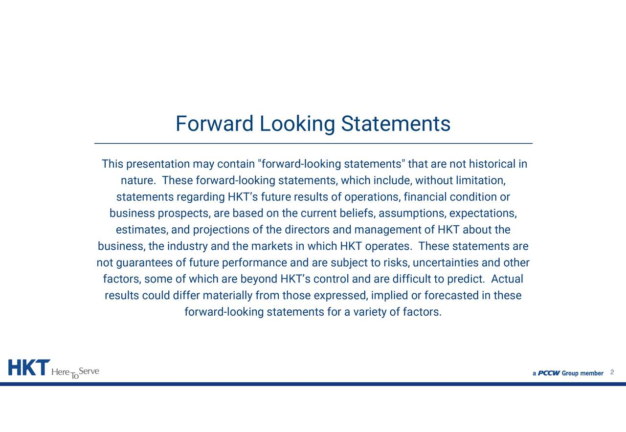 """of operations, financial condition or forecasted in these ing statements"""" tich HKT operates. These statements are rrent beliefs, assumptions, expectations,ies and other Forward Looking Statements forward-looking statements for a variety of factors. nature. These forward-looking statemen stabusiness prospects, are based on the curectors and management of HKT about the This presentationbusnot guarantees of future performance and a contse expr"""