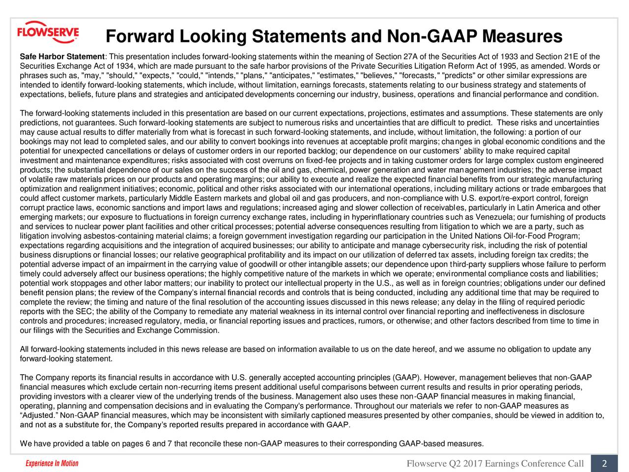 "Safe Harbor Statement: This presentation includes forward-looking statements within the meaning of Section 27A of the Securities Act of 1933 and Section 21E of the Securities Exchange Act of 1934, which are made pursuant to the safe harbor provisions of the Private Securities Litigation Reform Act of 1995, as amended. Words or phrases such as, ""may,"" ""should,"" ""expects,"" ""could,"" ""intends,"" ""plans,"" ""anticipates,"" ""estimates,"" ""believes,"" ""forecasts,"" ""predicts"" or other similar expressions are intended to identify forward-looking statements, which include, without limitation, earnings forecasts, statements relating to our business strategy and statements of expectations, beliefs, future plans and strategies and anticipated developments concerning our industry, business, operations and financial performance and condition. The forward-looking statements included in this presentation are based on our current expectations, projections, estimates and assumptions. These statements are only predictions, not guarantees. Such forward-looking statements are subject to numerous risks and uncertainties that are difficult to predict. These risks and uncertainties may cause actual results to differ materially from what is forecast in such forward-looking statements, and include, without limitation, the following: a portion of our bookings may not lead to completed sales, and our ability to convert bookings into revenues at acceptable profit margins; changes in global economic conditions and the potential for unexpected cancellations or delays of customer orders in our reported backlog; our dependence on our customers ability to make required capital investment and maintenance expenditures; risks associated with cost overruns on fixed-fee projects and in taking customer orders for large complex custom engineered products; the substantial dependence of our sales on the success of the oil and gas, chemical, power generation and water management industries; the adverse impact of volatile raw materials prices on our products and operating margins; our ability to execute and realize the expected financial benefits from our strategic manufacturing optimization and realignment initiatives; economic, political and other risks associated with our international operations, including military actions or trade embargoes that could affect customer markets, particularly Middle Eastern markets and global oil and gas producers, and non-compliance with U.S. export/re-export control, foreign corrupt practice laws, economic sanctions and import laws and regulations; increased aging and slower collection of receivables, particularly in Latin America and other emerging markets; our exposure to fluctuations in foreign currency exchange rates, including in hyperinflationary countries such as Venezuela; our furnishing of products and services to nuclear power plant facilities and other critical processes; potential adverse consequences resulting from litigation to which we are a party, such as litigation involving asbestos-containing material claims; a foreign government investigation regarding our participation in the United Nations Oil-for-Food Program; expectations regarding acquisitions and the integration of acquired businesses; our ability to anticipate and manage cybersecurity risk, including the risk of potential business disruptions or financial losses; our relative geographical profitability and its impact on our utilization of deferred tax assets, including foreign tax credits; the potential adverse impact of an impairment in the carrying value of goodwill or other intangible assets; our dependence upon third-party suppliers whose failure to perform timely could adversely affect our business operations; the highly competitive nature of the markets in which we operate; environmental compliance costs and liabilities; potential work stoppages and other labor matters; our inability to protect our intellectual property in the U.S., as well as in foreign countries; obligations under our defined benefit pension plans; the review of the Companys internal financial records and controls that is being conducted, including any additional time that may be required to complete the review; the timing and nature of the final resolution of the accounting issues discussed in this news release; any delay in the filing of required periodic reports with the SEC; the ability of the Company to remediate any material weakness in its internal control over financial reporting and ineffectiveness in disclosure controls and procedures; increased regulatory, media, or financial reporting issues and practices, rumors, or otherwise; and other factors described from time to time in our filings with the Securities and Exchange Commission. All forward-looking statements included in this news release are based on information available to us on the date hereof, and we assume no obligation to update any forward-looking statement. The Company reports its financial results in accordance with U.S. generally accepted accounting principles (GAAP). However, management believes that non-GAAP financial measures which exclude certain non-recurring items present additional useful comparisons between current results and results in prior operating periods, providing investors with a clearer view of the underlying trends of the business. Management also uses these non-GAAP financial measures in making financial, operating, planning and compensation decisions and in evaluating the Company's performance. Throughout our materials we refer to non-GAAP measures as Adjusted. Non-GAAP financial measures, which may be inconsistent with similarly captioned measures presented by other companies, should be viewed in addition to, and not as a substitute for, the Companys reported results prepared in accordance with GAAP. We have provided a table on pages 6 and 7 that reconcile these non-GAAP measures to their corresponding GAAP-based measures. Flowserve Q2 2017 Earnings Conference Call 2"