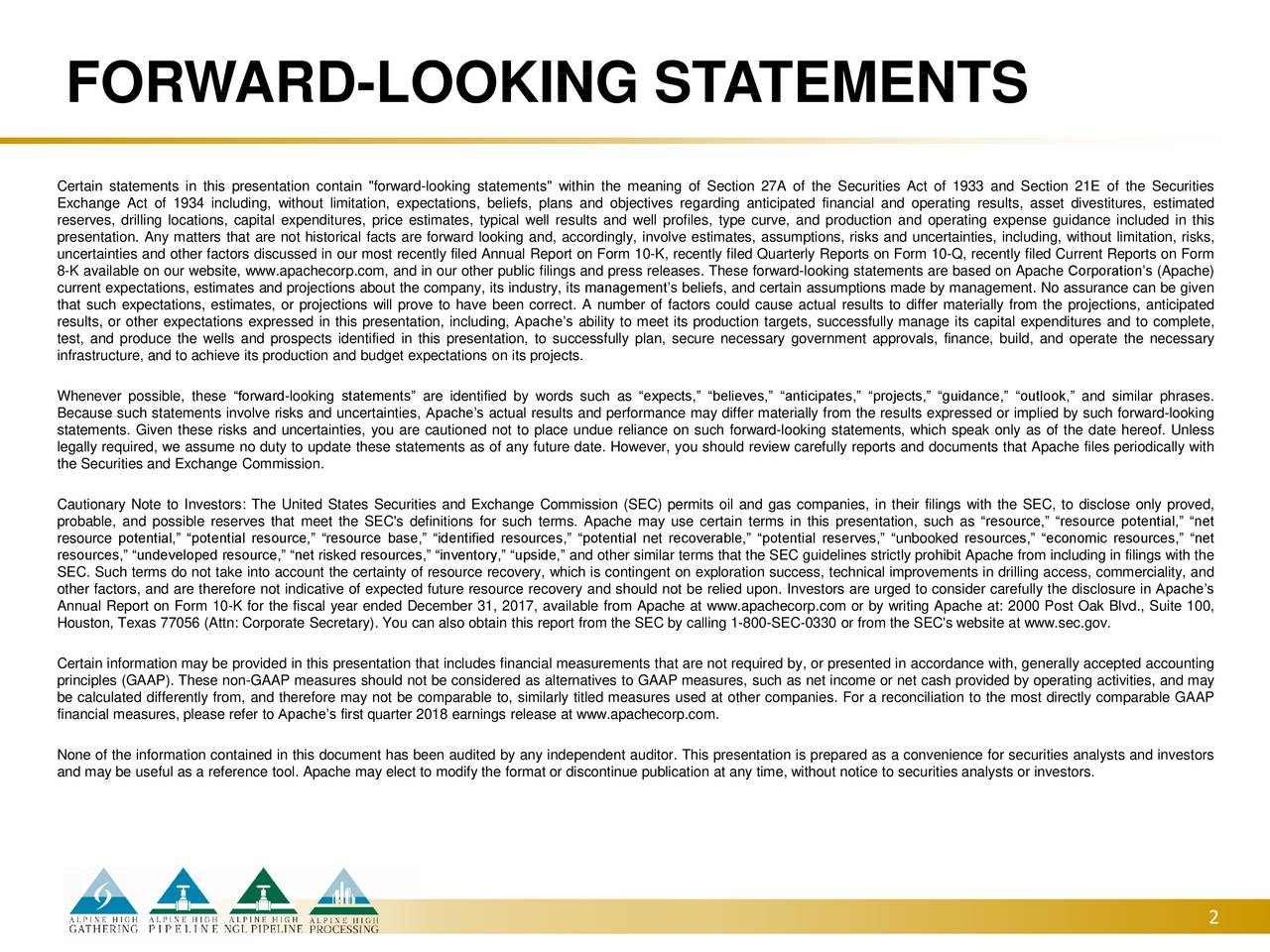"""Certain statements in this presentation contain """"forward-looking statements"""" within the meaning of Section 27A of the Securities Act of 1933 and Section 21E of the Securities Exchange Act of 1934 including, without limitation, expectations, beliefs, plans and objectives regarding anticipated financial and operating results, asset divestitures, estimated reserves, drilling locations, capital expenditures, price estimates, typical well results and well profiles, type curve, and production and operating expense guidance included in this presentation. Any matters that are not historical facts are forward looking and, accordingly, involve estimates, assumptions, risks and uncertainties, including, without limitation, risks, uncertainties and other factors discussed in our most recently filed Annual Report on Form 10-K, recently filed Quarterly Reports on Form 10-Q, recently filed Current Reports on Form 8-K available on our website, www.apachecorp.com, and in our other public filings and press releases. These forward-looking statements are based on Apache Corporation's (Apache) current expectations, estimates and projections about the company, its industry, its management's beliefs, and certain assumptions made by management. No assurance can be given that such expectations, estimates, or projections will prove to have been correct. A number of factors could cause actual results to differ materially from the projections, anticipated results, or other expectations expressed in this presentation, including, Apache's ability to meet its production targets, successfully manage its capital expenditures and to complete, test, and produce the wells and prospects identified in this presentation, to successfully plan, secure necessary government approvals, finance, build, and operate the necessary infrastructure, and to achieve its production and budget expectations on its projects. Whenever possible, these """"forward-looking statements"""" are identified by words such as """"expects,"""" """""""