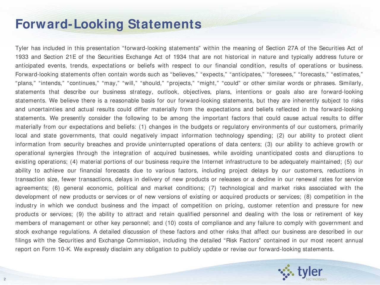 "Tyler has included in this presentation ""forward-looking statements"" within the meaning of Section 27A of the Securities Act of 1933 and Section 21E of the Securities Exchange Act of 1934 that are not historical in nature and typically address future or anticipated events, trends, expectations or beliefs with respect to our financial condition, results of operations or business. Forward-looking statements often contain words such as ""believes,"" ""expects,"" ""anticipates,"" ""foresees,"" ""forecasts,"" ""estimates,"" ""plans,"" ""intends,"" ""continues,"" ""may,"" ""will,"" ""should,"" ""projects,"" ""might,"" ""could"" or other similar words or phrases. Similarly, statements that describe our business strategy, outlook, objectives, plans, intentions or goals also are forward-looking statements. We believe there is a reasonable basis for our forward-looking statements, but they are inherently subject to risks and uncertainties and actual results could differ materially from the expectations and beliefs reflected in the forward-looking statements. We presently consider the following to be among the important factors that could cause actual results to differ materially from our expectations and beliefs: (1) changes in the budgets or regulatory environments of our customers, primarily local and state governments, that could negatively impact information technology spending; (2) our ability to protect client information from security breaches and provide uninterrupted operations of data centers; (3) our ability to achieve growth or operational synergies through the integration of acquired businesses, while avoiding unanticipated costs and disruptions to existing operations; (4) material portions of our business require the Internet infrastructure to be adequately maintained; (5) our ability to achieve our financial forecasts due to various factors, including project delays by our customers, reductions in transaction size, fewer transactions, delays in delivery of new products or releases or a decline in our renewal rates for service agreements; (6) general economic, political and market conditions; (7) technological and market risks associated with the development of new products or services or of new versions of existing or acquired products or services; (8) competition in the industry in which we conduct business and the impact of competition on pricing, customer retention and pressure for new products or services; (9) the ability to attract and retain qualified personnel and dealing with the loss or retirementof key members of management or other key personnel; and (10) costs of compliance and any failure to comply with government and stock exchange regulations. A detailed discussion of these factors and other risks that affect our business are described in our filings with the Securities and Exchange Commission, including the detailed ""Risk Factors"" contained in our most recent annual report on Form 10-K. We expressly disclaim any obligation to publicly update or revise our forward-looking statements. 2"
