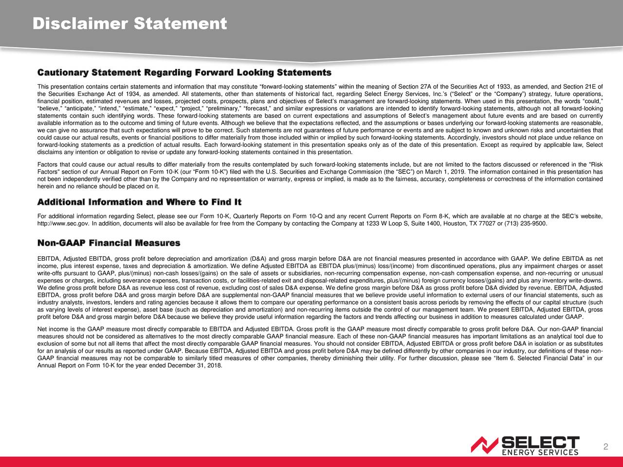 """Cautionary Statement Regarding Forward Looking Statements This presentation contains certain statements and information that may constitute """"forward-looking statements"""" within the meaning of Section 27A of the Securities Act of 1933, as amended, and Section 21E of the Securities Exchange Act of 1934, as amended. All statements, other than statements of historical fact, regarding Select Energy Services, Inc.'s (""""Select"""" or the """"Company"""") strategy, future operations, financial position, estimated revenues and losses, projected costs, prospects, plans and objectives of Select's management are forward-looking statements. When used in this presentation, the words """"could,"""" """"believe,"""" """"anticipate,"""" """"intend,"""" """"estimate,"""" """"expect,"""" """"project,"""" """"preliminary,"""" """"forecast,"""" and similar expressions or variations are intended to identify forward-looking statements, although not all forward-looking statements contain such identifying words. These forward-looking statements are based on current expectations and assumptions of Select's management about future events and are based on currently available information as to the outcome and timing of future events. Although we believe that the expectations reflected, and the assumptions or bases underlying our forward-looking statements are reasonable, we can give no assurance that such expectations will prove to be correct. Such statements are not guarantees of future performance or events and are subject to known and unknown risks and uncertainties that could cause our actual results, events or financial positions to differ materially from those included within or implied by such forward-looking statements. Accordingly, investors should not place undue reliance on forward-looking statements as a prediction of actual results. Each forward-looking statement in this presentation speaks only as of the date of this presentation. Except as required by applicable law, Select disclaims any intention or obligation to revise or update any forward-"""