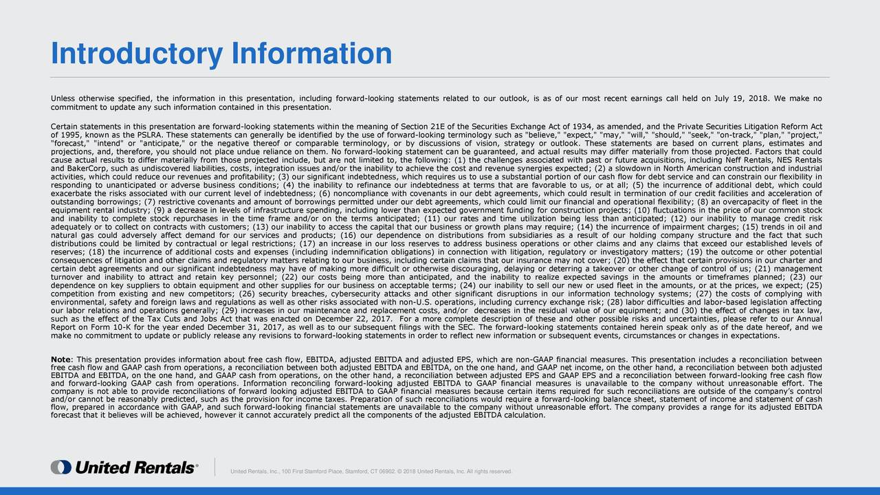 """Unless otherwise specified, the information in this presentation, including forward-looking statements related to our outlook, is as of our most recent earnings call held on July 19, 2018. We make no commitment to update any such information contained in this presentation. Certain statements in this presentation are forward-looking statements within the meaning of Section 21E of the Securities Exchange Act of 1934, as amended, and the Private Securities Litigation Reform Act of 1995, known as the PSLRA. These statements can generally be identified by the use of forward-looking terminology such as """"believe,"""" """"expect,"""" """"may,"""" """"will,"""" """"should,"""" """"seek,"""" """"on-track,"""" """"plan,"""" """"project,"""" """"forecast,"""" """"intend"""" or """"anticipate,"""" or the negative thereof or comparable terminology, or by discussions of vision, strategy or outlook. These statements are based on current plans, estimates and projections, and, therefore, you should not place undue reliance on them. No forward-looking statement can be guaranteed, and actual results may differ materially from those projected. Factors that could cause actual results to differ materially from those projected include, but are not limited to, the following: (1) the challenges associated with past or future acquisitions, including Neff Rentals, NES Rentals and BakerCorp, such as undiscovered liabilities, costs, integration issues and/or the inability to achieve the cost and revenue synergies expected; (2) a slowdown in North American construction and industrial activities, which could reduce our revenues and profitability; (3) our significant indebtedness, which requires us to use a substantial portion of our cash flow for debt service and can constrain our flexibility in responding to unanticipated or adverse business conditions; (4) the inability to refinance our indebtedness at terms that are favorable to us, or at all; (5) the incurrence of additional debt, which could exacerbate the risks associated with our current level of indebtednes"""