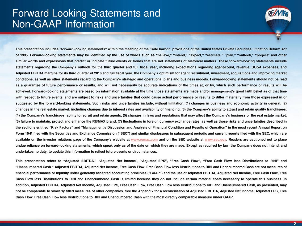 Non-GAAP Information This presentation includes forward-looking statements within the meaning of the safe harbor provisions of the United States Private Securities Litigation Reform Act of 1995. Forward-looking statements may be identified by the use of words such as believe, intend, expect, estimate, plan, outlook, project and other similar words and expressions that predict or indicate future events or trends that are not statements of historical matters. These forward-looking statements include statements regarding the Companys outlook for the third quarter and full fiscal year, including expectations regarding agent-count, revenue, SO&A expenses, and Adjusted EBITDA margins for its third quarter of 2016 and full fiscal year, the Companys optimism for agent recruitment, investment, acquisitions and improving market conditions, as well as other statements regarding the Companys strategic and operational plans and business models. Forward-looking statements should not be read as a guarantee of future performance or results, and will not necessarily be accurate indications of the times at, or by, which such performance or results will be achieved. Forward-looking statements are based on information available at the time those statements are made and/or managements good faith belief as of that time with respect to future events, and are subject to risks and uncertainties that could cause actual performance or results to differ materially from those expressed in or suggested by the forward-looking statements. Such risks and uncertainties include, without limitation, (1) changes in business and economic activity in general, (2) changes in the real estate market, including changes due to interest rates and availability of financing, (3) the Companys ability to attract and retain quality franchisees, (4) the Companys franchisees ability to recruit and retain agents, (5) changes in laws and regulations that may affect the Companys business or the real estate market, (6) f