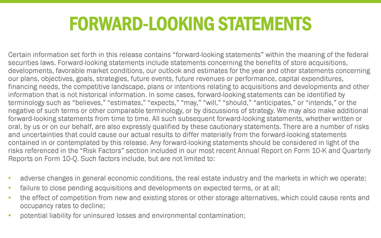 "Certain information set forth in this release contains ""forward-looking statements"" within the meaning of the federal securities laws. Forward-looking statements include statements concerning the benefits of store acquisitions, developments, favorable market conditions, our outlook and estimates for the year and other statements concerning our plans, objectives, goals, strategies, future events, future revenues or performance, capital expenditures, financing needs, the competitive landscape, plans or intentions relating to acquisitions and developments and other information that is not historical information. In some cases, forward-looking statements can be identified by terminology such as ""believes,"" ""estimates,"" ""expects,"" ""may,"" ""will,"" ""should,"" ""anticipates,"" or ""intends,"" or the negative of such terms or other comparable terminology, or by discussions of strategy. We may also make additional forward-looking statements from time to time. All such subsequent forward-looking statements, whether written or oral, by us or on our behalf, are also expressly qualified by these cautionary statements. There are a number of risks and uncertainties that could cause our actual results to differ materially from the forward-looking statements contained in or contemplated by this release. Any forward-looking statements should be considered in light of the risks referenced in the ""Risk Factors"" section included in our most recent Annual Report on Form10-K and Quarterly Reports on Form 10-Q. Such factors include, but are not limited to: • adverse changes in general economic conditions, the real estate industry and the markets in which we operate; • failure to close pending acquisitions and developments on expected terms, or at all; • the effect of competition from new and existing stores or other storage alternatives, which could cause rents and occupancy rates to decline; • potential liability for uninsured losses and environmental contamination;"