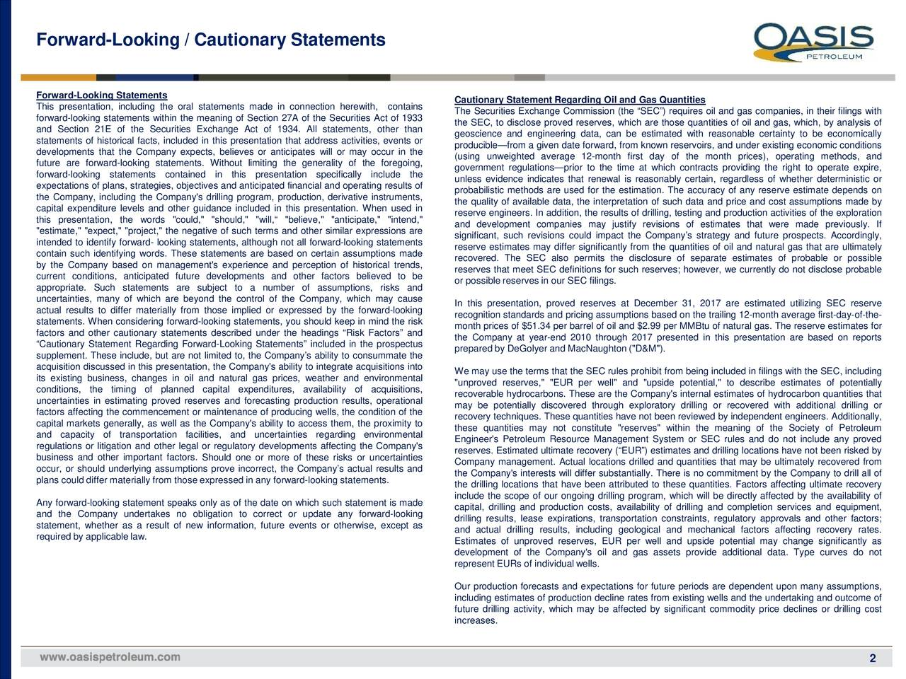"""Forward-Looking Statements This presentation, including the oral statements made in connection herewith, contains Cautionary Statement Regarding Oil and Gas Quantities The Securities Exchange Commission (the """"SEC"""") requires oil and gas companies, in their filings with forward-looking statements within the meaning of Section 27A of the Securities Act of 1933 the SEC, to disclose proved reserves, which are those quantities of oil and gas, which, by analysis of and Section 21E of the Securities Exchange Act of 1934. All statements, other than geoscience and engineering data, can be estimated with reasonable certainty to be economically statements of historical facts, included in this presentation that address activities, events or developments that the Company expects, believes or anticipates will or may occur in the producible—from a given date forward, from knownreservoirs,and under existing economic conditions (using unweighted average 12-month first day of the month prices), operating methods, and future are forward-looking statements. Without limiting the generality of the foregoing, government regulations—prior to the time at which contracts providing the right to operate expire, forward-looking statements contained in this presentation specifically include the unless evidence indicates that renewal is reasonably certain, regardless of whether deterministic or expectationsof plans, strategies, objectivesand anticipatedfinancialand operating results of the Company, including the Company's drilling program, production, derivative instruments, probabilistic methods are used for the estimation. The accuracy of any reserve estimate depends on the quality of available data, the interpretation of such data and price and cost assumptions made by capital expenditure levels and other guidance included in this presentation. When used in reserve engineers. In addition, the results of drilling, testing and production activities of the exploration this presentation, the words """